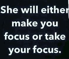 She will either make you focus or take your focus.