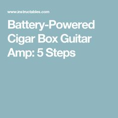Battery-Powered Cigar Box Guitar Amp: 5 Steps