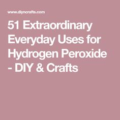 51 Extraordinary Everyday Uses for Hydrogen Peroxide - DIY & Crafts