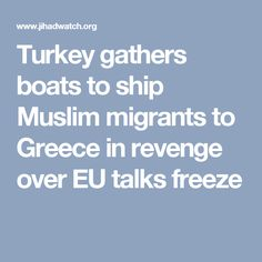 Turkey gathers boats to ship Muslim migrants to Greece in revenge over EU talks freeze. [Turkey threatens] admit Turkey into the EU ... or Erdogan will flood Europe with even more Muslim migrants, among whom will inevitably be an unknowable number of jihad terrorists. Greek intelligence officers have discovered the Turkish plans [and] estimate at least 3,000 undocumented migrants could enter Greece each day…