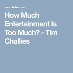 How Much Entertainment Is Too Much? - Tim Challies