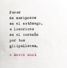 Pasar de mariposas en el estómago, a lombrices en el corazón por tus gilipolleces. - David Sant