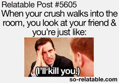 When Your crush walks into the room, you look at your friend & you're just like:(I'll kill you.) #Funny #Crush #	Bestfriend