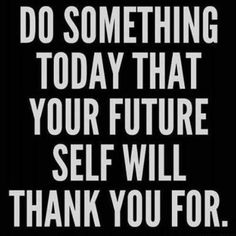 Do Something Today That Your Future Self Will Thank You For.  click on pic to find out an easy way how
