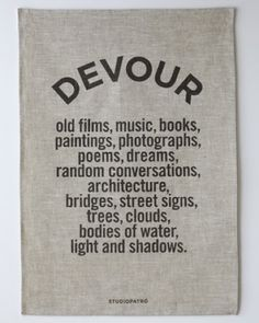 Devour old films, music, books, paintings, photographs, poems, dreams, random conversations, architecture, bridges, street signs, trees, clouds, bodies of water, light and shadows. - Jim Jarmusch