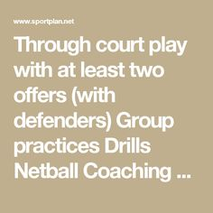 Through court play with at least two offers (with defenders) Group practices Drills Netball Coaching Tips - Sportplan Ltd