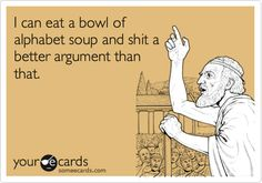 I can eat a bowl of alphabet soup and shit a better argument than that.   Somewhat Topical Ecard   someecards.com