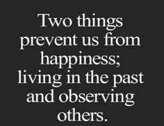 Two things prevent us from happiness....