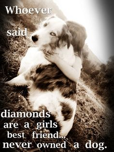 Whoever said diamonds are a girls best friend