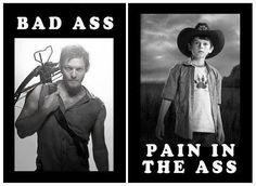 The Walking dead...Daryl= Bad ass, Carl= pain in the ass