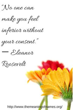 No one can make you feel inferior without your consent. -- Eleanor Roosevelt