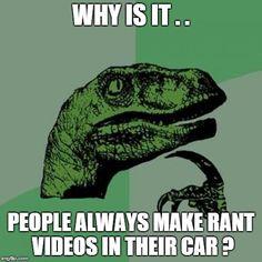 Philosoraptor Meme | WHY IS IT . . PEOPLE ALWAYS MAKE RANT VIDEOS IN THEIR CAR ? | image tagged in memes,philosoraptor | made w/ Imgflip meme maker