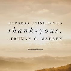 """Be generous in giving thanks. ... """"Express uninhibited 'thank-you's'."""" –Truman G. Madsen pinterest.com/pin/24066179230238936 Learn more lds.org/topics/gratitude and #ShareGoodness"""