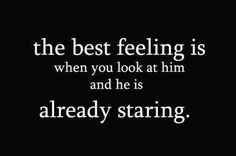the best feeling is when you look at him and he is already staring #quote.  Not quite....