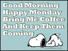 Snoopy... Good Morning Happy Monday. Bring me coffee and keep them coming!