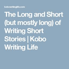 The Long and Short (but mostly long) of Writing Short Stories - Kobo Writing Life