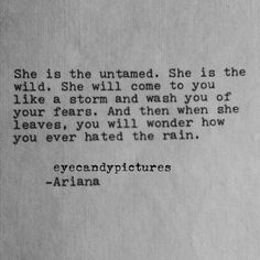 She is untamed. She is the wild. She will come to you like a storm and wash you of your fears. And then when she leaves, you will wonder how you ever hated the rain. Poetry Quotes, Words Quotes, Wise Words, Me Quotes, Sayings, Wild Girl Quotes, Qoutes, She Is Quotes, Free Soul Quotes