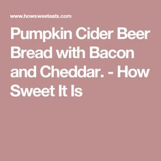 Pumpkin Cider Beer Bread with Bacon and Cheddar. - How Sweet It Is