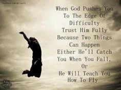 When God pushes you to the edge of difficulty, trust him fully, because two things can happen; either He'll catch you when you fall or He wi...