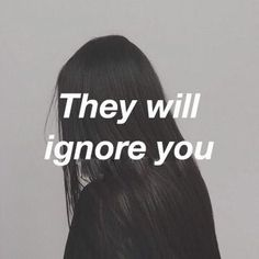 they will ignore you