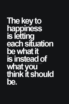 The key to happiness is letting each situation be what it is instead of what you think it should be. Over Thinking Quotes, Thinking Of You, Daily Quotes, Life Quotes, Funny Quotes, What You Think, Things To Think About, Nice Things, Random Things