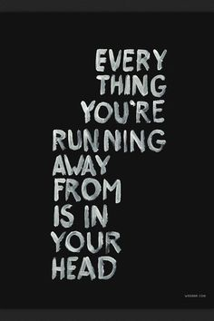 every thing you're running away from is in your head