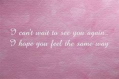 I can't wait to see you again… I hope you feel the same way