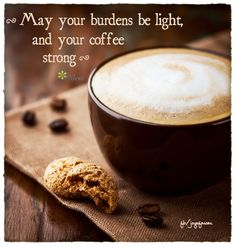 May your burdens be light, and your coffee strong