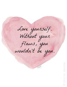 love yourself. without the flaws, you wouldn't be you.