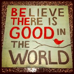 """""""BElieve THEre is GOOD in the World"""" • project / photo: Jen Odegard on Pinterest http://www.pinterest.com/pin/53409945553034764/"""