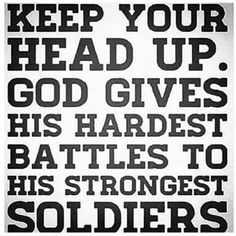 Keep Your Head Up. God Gives His Hardest Battles To His Strongest Soldiers. If you're interested in starting your own blog, check out http://www.StartABlog123.com.