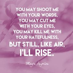 """You may shoot me with your words, you may cut me with your eyes, you may kill me with your hatefulness, but still, like air, I'll rise."" Maya Angelou - Quotes That Remind Us to Be Strong - Photos"