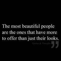 The most beautiful people are the ones that have more to offer than just their looks.