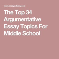 easy argumentative essay topic ideas research links and  the top 34 argumentative essay topics for middle school