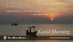 I have a great deal of company in the house, especially in the morning when nobody calls.Henry David Thoreau Quotes on Morning and Time