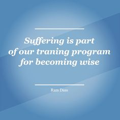 Suffering is part of our training programs for becoming wise - Ram Dass