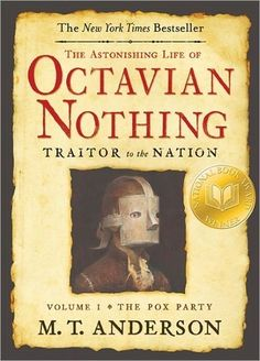 The Astonishing Life of Octavian Nothing, Traitor to the Nation, Vol. 1: The Pox Party, by M.T. Anderson. One of my favorite books.