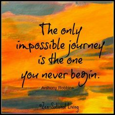 The only impossible journey is the one you never begin.  Quote by Anthony Robbins (Ok...I'm not so enamored with Tony Robbins, but I do believe this quote is true.)