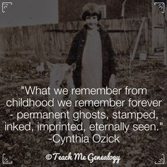 """""""What we remember from childhood we remember forever - permanent ghosts, stamped, inked, imprinted, eternally seen."""" -Cynthia Ozick Teach Me Genealogy - www.tmgenealogy.com"""