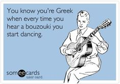 You know you're Greek when every time you hear a bouzouki you start dancing.