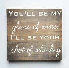 You'll be my Glass of Wine, I'll be your Shot of Whiskey Sign