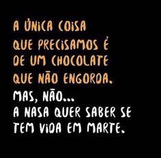 A única coisa que precisamos é de um chocolate que não engorda. Mas, não.. a nasa quer saber se tem vida em marte. #frases