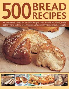 500 Bread Recipes: An Irresistible Collection of Bread Recipes from Around the World, Made Both by Hand and in a ...
