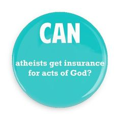 Funny Buttons - Custom Buttons - Promotional Badges - Funny Philosophical Sayings Pins - Wacky Buttons - Can atheists get insurance for acts of God?