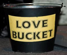 Love Bucket (many non-profits, bands, profits sharing with non-profits) use a bucket of love for charity and tips.