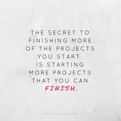 The secret to finishing more of the projects you start is starting more projects that you can finish.