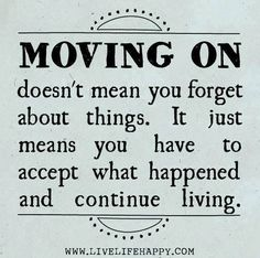 Moving on doesn't mean you forget about things. It just means you have to accept what happened and continue living.