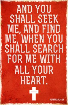 Jeremiah 29:13 (WEB) - You shall seek me, and find me, when you shall search for me with all your heart.