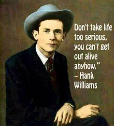 """~ Great Words To Live By,. The Hank Williams Festival Annual """"Salute To A Legend"""" 2014 Festival Georgiana, Alabama Wisdom Quotes, True Quotes, Great Quotes, Quotes To Live By, Inspirational Quotes, Sensible Quotes, Smile Quotes, Uplifting Quotes, People Quotes"""
