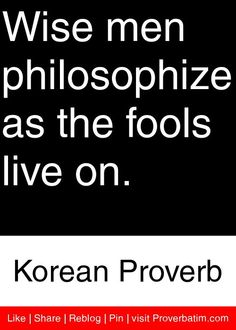 Wise men philosophize as the fools live on. - Korean Proverb #proverbs #quotes